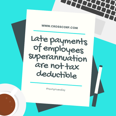 Late Payments of your employees superannuation are not tax deductible